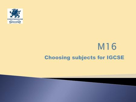 Choosing subjects for IGCSE. The International General Certificate of Secondary Education We will complete the IGCSE course over two years: 2013 and 2014.