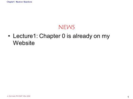 A. Dokhane, PHYS487, KSU, 2008 Chapter1- Neutron Reactions 1 NEWS Lecture1: Chapter 0 is already on my Website.
