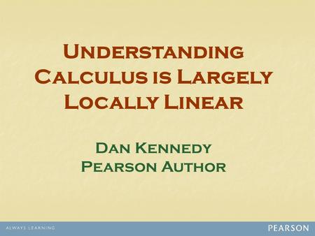 Understanding Calculus is Largely Locally Linear Dan Kennedy Pearson Author.