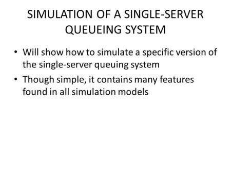 SIMULATION OF A SINGLE-SERVER QUEUEING SYSTEM Will show how to simulate a specific version of the single-server queuing system Though simple, it contains.