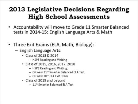 2013 Legislative Decisions Regarding High School Assessments Accountability will move to Grade 11 Smarter Balanced tests in 2014-15: English Language Arts.