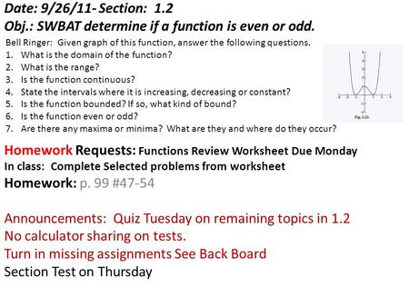 Date: 9/26/11- Section: 1.2 Obj.: SWBAT determine if a function is even or odd. Homework Requests: Functions Review Worksheet Due Monday In class: Complete.