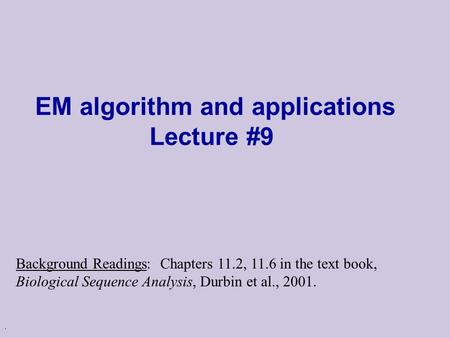 . EM algorithm and applications Lecture #9 Background Readings: Chapters 11.2, 11.6 in the text book, Biological Sequence Analysis, Durbin et al., 2001.