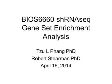 BIOS6660 shRNAseq Gene Set Enrichment Analysis Tzu L Phang PhD Robert Stearman PhD April 16, 2014.