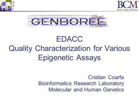 EDACC Quality Characterization for Various Epigenetic Assays Cristian Coarfa Bioinformatics Research Laboratory Molecular and Human Genetics.