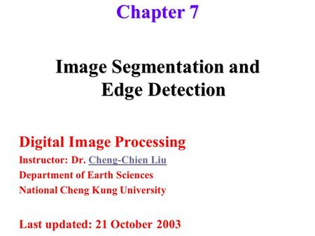 Image Segmentation and Edge Detection Digital Image Processing Instructor: Dr. Cheng-Chien LiuCheng-Chien Liu Department of Earth Sciences National Cheng.