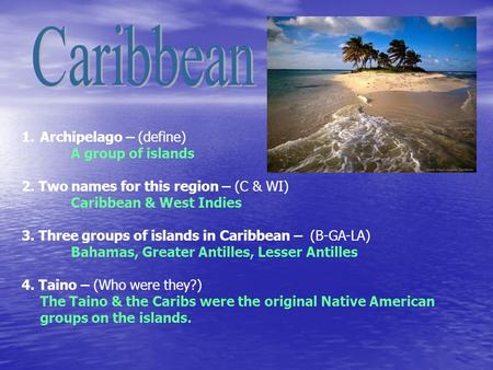 1.Archipelago – (define) A group of islands 2. Two names for this region – (C & WI) Caribbean & West Indies 3. Three groups of islands in Caribbean – (B-GA-LA)