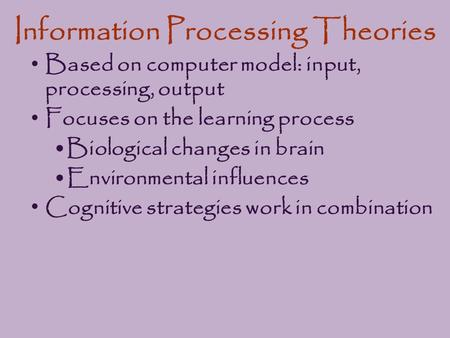Information Processing Theories Based on computer model: input, processing, output Focuses on the learning process Biological changes in brain Environmental.