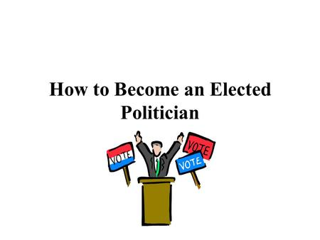 How to Become an Elected Politician. A) 1 st Step – Get nominated – How? 1) Self nominated (it started in colonial times and is still occurring today)