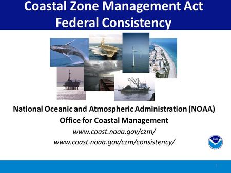 1 Coastal Zone Management Act Federal Consistency National Oceanic and Atmospheric Administration (NOAA) Office for Coastal Management www.coast.noaa.gov/czm/