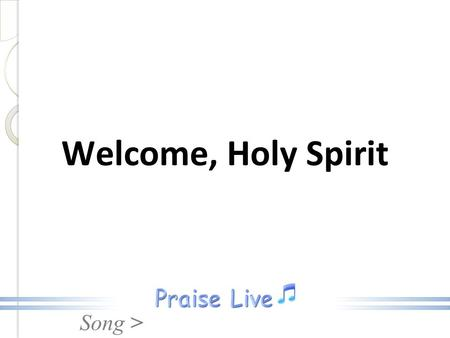 Song > Welcome, Holy Spirit. Song > Welcome, Holy Spirit, We are in Your presence, Fill us with Your power, Live inside of me. Welcome, Holy Spirit.
