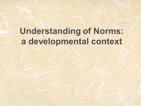 Understanding of Norms: a developmental context. 3 Function of norms  coordinating actions, beliefs, feelings, expectations  Norms represent social.