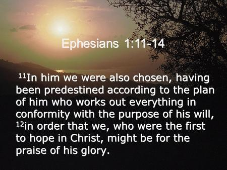 Ephesians 1:11-14 11 In him we were also chosen, having been predestined according to the plan of him who works out everything in conformity with the purpose.
