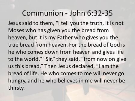 "Communion - John 6:32-35 Jesus said to them, ""I tell you the truth, it is not Moses who has given you the bread from heaven, but it is my Father who gives."