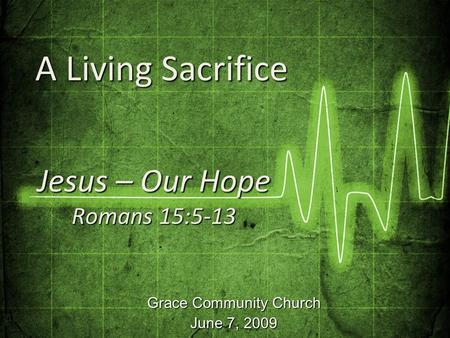 Grace Community Church June 7, 2009 Jesus – Our Hope Romans 15:5-13 A Living Sacrifice A Living Sacrifice.