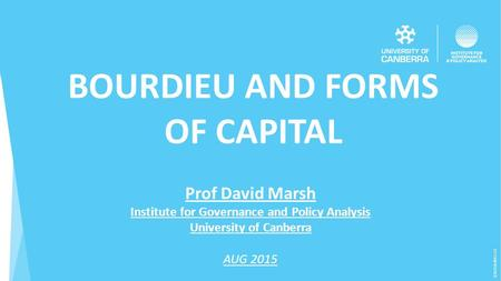 (CRICOS) #00212K BOURDIEU AND FORMS OF CAPITAL Prof David Marsh Institute for Governance and Policy Analysis University of Canberra AUG 2015.