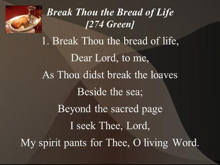 Break Thou the Bread of Life [274 Green] 1. Break Thou the bread of life, Dear Lord, to me, As Thou didst break the loaves Beside the sea; Beyond the sacred.