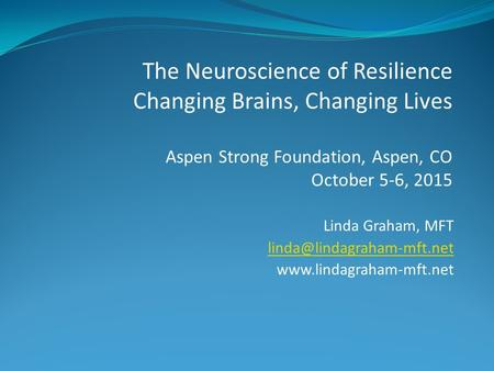 Linda Graham, MFT  The Neuroscience of Resilience Changing Brains, Changing Lives Aspen Strong Foundation,