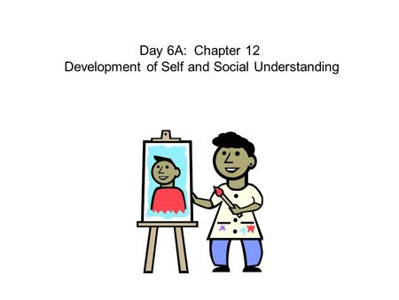 Day 6A: Chapter 12 Development of Self and Social Understanding.