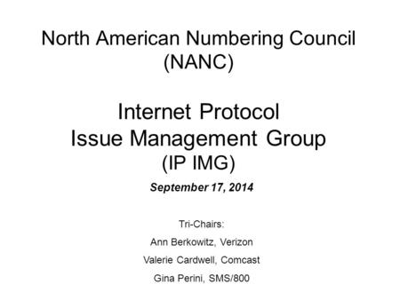 North American Numbering Council (NANC) Internet Protocol Issue Management Group (IP IMG) September 17, 2014 Tri-Chairs: Ann Berkowitz, Verizon Valerie.