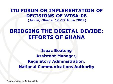 International Telecommunication Union Accra, Ghana, 16-17 June 2009 BRIDGING THE DIGITAL DIVIDE: EFFORTS OF GHANA Isaac Boateng Assistant Manager, Regulatory.