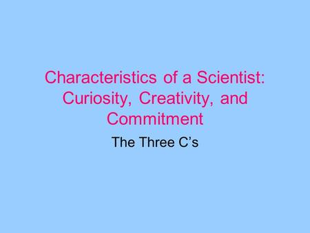 Characteristics of a Scientist: Curiosity, Creativity, and Commitment The Three C's.