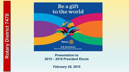 Rotary District 7470 1 Presentation to 2015 – 2016 President Elects February 26, 2015.