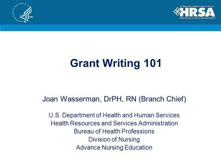 Grant Writing 101 Joan Wasserman, DrPH, RN (Branch Chief) U.S. Department of Health and Human Services Health Resources and Services Administration Bureau.