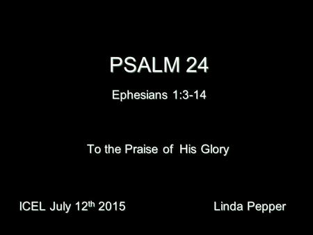 PSALM 24 Ephesians 1:3-14 ICEL July 12 th 2015 Linda Pepper ICEL July 12 th 2015 Linda Pepper To the Praise of His Glory.