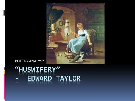 POETRY ANALYSIS. Huswifery(housewifery)- the care and management of a household  In his poem Huswifery, Taylor gets straight to the human point even.