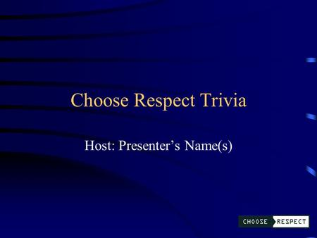Choose Respect Trivia Host: Presenter's Name(s) Choose Respect Trivia Types of Abuse Choose Respect Initiative Scenarios Healthy Relationships Q $100.