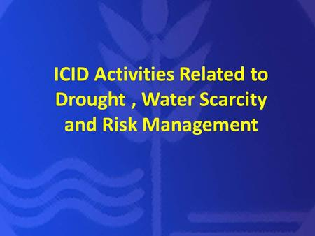 ICID Activities Related to Drought, Water Scarcity and Risk Management.