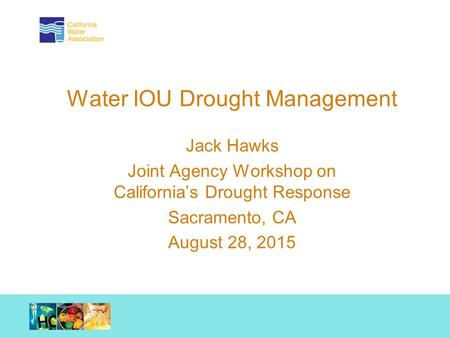 Working together. Achieving results. Water IOU Drought Management Jack Hawks Joint Agency Workshop on California's Drought Response Sacramento, CA August.