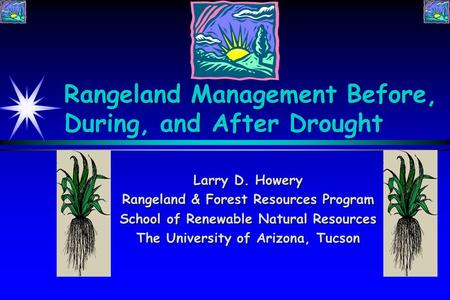 Rangeland Management Before, During, and After Drought Larry D. Howery Rangeland & Forest Resources Program School of Renewable Natural Resources The University.