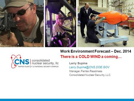 V Work Environment Forecast – Dec. 2014 There is a COLD WIND a coming… Larry Supina Manager, Pantex Readiness Consolidated Nuclear Security, LLC