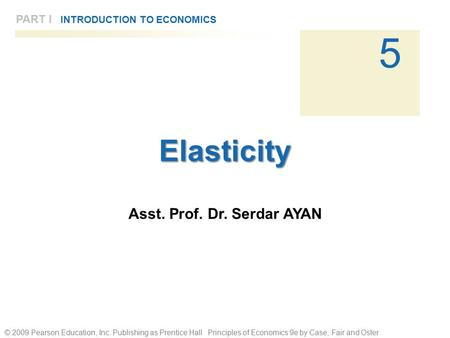 © 2009 Pearson Education, Inc. Publishing as Prentice Hall Principles of Economics 9e by Case, Fair and Oster 5 PART I INTRODUCTION TO ECONOMICSElasticity.