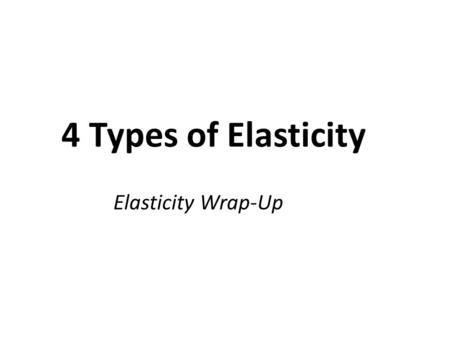 4 Types of Elasticity Elasticity Wrap-Up. 3 other Types of Elasticity Cross-price elasticity of demand –between 2 goods Income Elasticity of Demand Elasticity.
