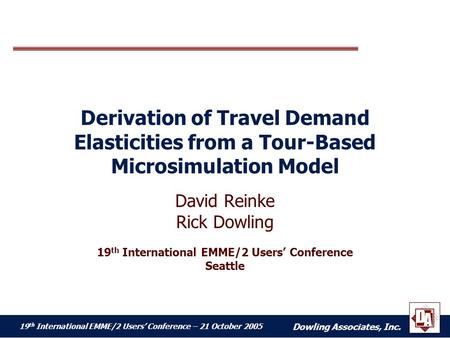 Dowling Associates, Inc. 19 th International EMME/2 Users' Conference – 21 October 2005 Derivation of Travel Demand Elasticities from a Tour-Based Microsimulation.