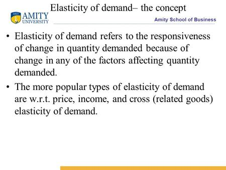 Amity School of Business Elasticity of demand– the concept Elasticity of demand refers to the responsiveness of change in quantity demanded because of.