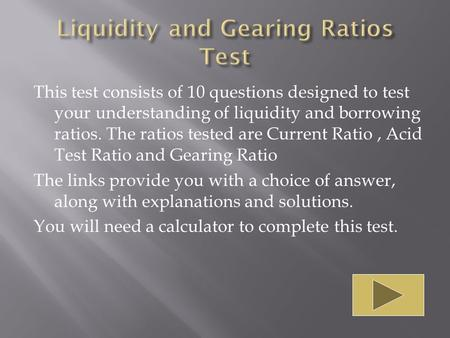 This test consists of 10 questions designed to test your understanding of liquidity and borrowing ratios. The ratios tested are Current Ratio, Acid Test.
