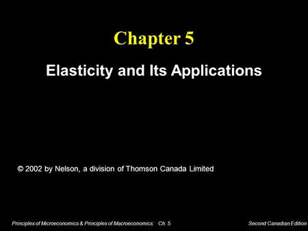 Principles of Microeconomics & Principles of Macroeconomics: Ch. 5 Second Canadian Edition Chapter 5 Elasticity and Its Applications © 2002 by Nelson,