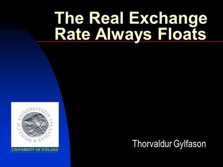The Real Exchange Rate Always Floats Thorvaldur Gylfason.