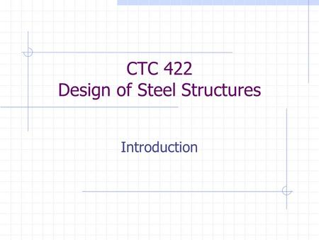 CTC 422 Design of Steel Structures Introduction. Steel as a Building Material Advantages High strength / weight ratio Properties are homogeneous and predictable.
