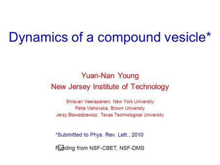 Dynamics of a compound vesicle* Yuan-Nan Young New Jersey Institute of Technology Shravan Veerapaneni, New York University Petia Vlahovska, Brown University.