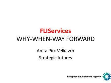FLIServices WHY-WHEN-WAY FORWARD Anita Pirc Velkavrh Strategic futures.
