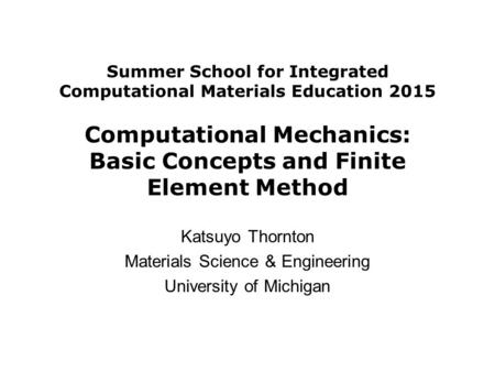 Summer School for Integrated Computational Materials Education 2015 Computational Mechanics: Basic Concepts and Finite Element Method Katsuyo Thornton.