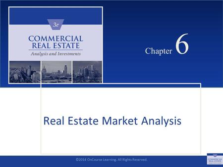 ©2014 OnCourse Learning. All Rights Reserved. CHAPTER 6 Chapter 6 Real Estate Market Analysis SLIDE 1.