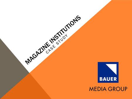 MAGAZINE INSTITUTIONS CASE STUDY. BAUER MEDIA GROUP Bauer Media Group is a worldwide media empire, and Europe's largest (privately owned) publishing group;