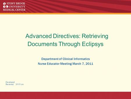 Advanced Directives: Retrieving Documents Through Eclipsys Department of Clinical Informatics Nurse Educator Meeting March 7, 2011 Developed Reviewed 3/1/11.