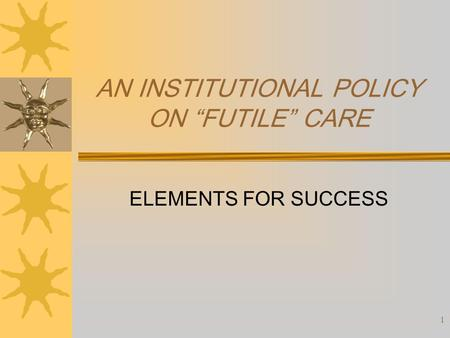 "1 AN INSTITUTIONAL POLICY ON ""FUTILE"" CARE ELEMENTS FOR SUCCESS."